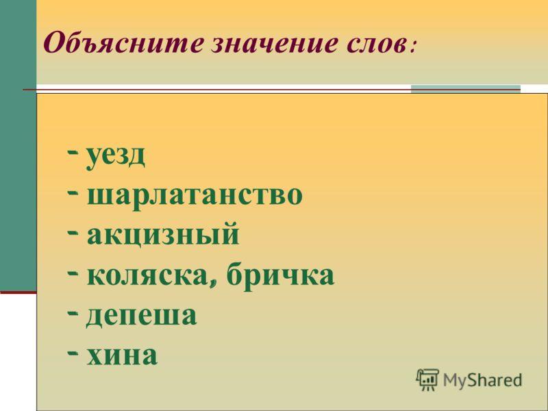 Объясните значение слов : - уезд - шарлатанство - акцизный - коляска, бричка - депеша - хина