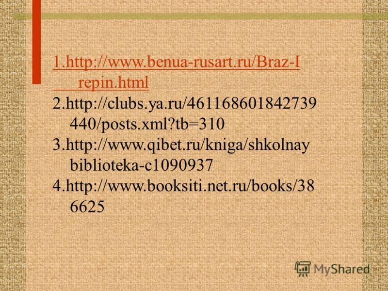 1.http://www.benua-rusart.ru/Braz-I repin.html 2.http://clubs.ya.ru/461168601842739 440/posts.xml?tb=310 3.http://www.qibet.ru/kniga/shkolnay biblioteka-c1090937 4.http://www.booksiti.net.ru/books/38 6625