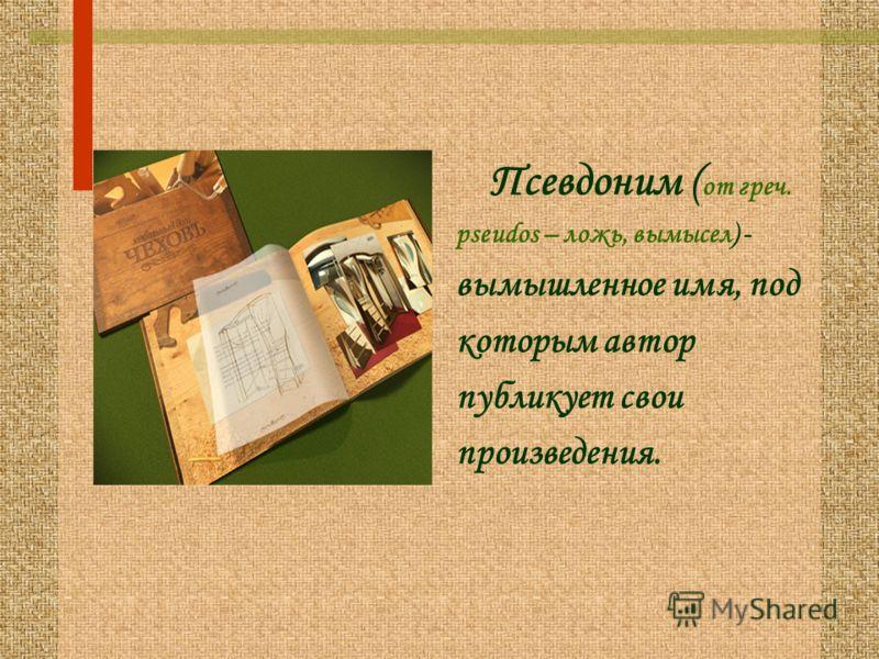 Псевдоним ( от греч. pseudos – ложь, вымысел) - вымышленное имя, под которым автор публикует свои произведения.