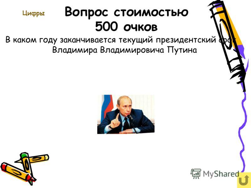 Вопрос стоимостью 500 очков Цифры В каком году заканчивается текущий президентский срок Владимира Владимировича Путина