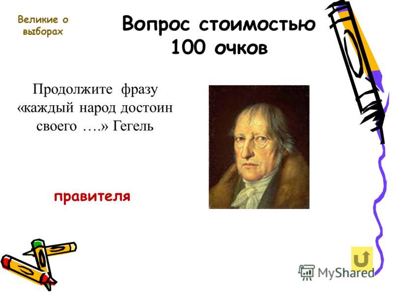 Вопрос стоимостью 100 очков Великие о выборах Продолжите фразу «каждый народ достоин своего ….» Гегель правителя