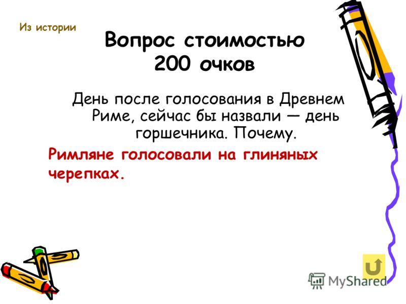 Вопрос стоимостью 200 очков Из истории День после голосования в Древнем Риме, сейчас бы назвали день горшечника. Почему. Римляне голосовали на глиняных черепках.