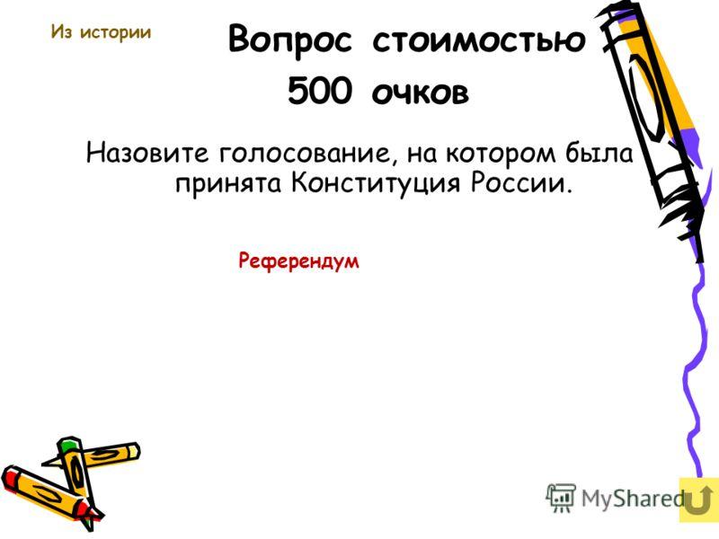 Вопрос стоимостью 500 очков Назовите голосование, на котором была принята Конституция России. Из истории Референдум