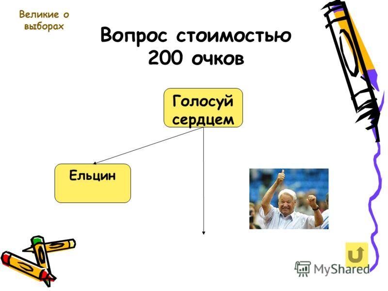 Вопрос стоимостью 200 очков Великие о выборах Голосуй сердцем Ельцин
