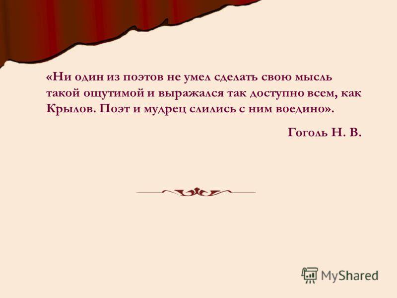 «Ни один из поэтов не умел сделать свою мысль такой ощутимой и выражался так доступно всем, как Крылов. Поэт и мудрец слились с ним воедино». Гоголь Н. В.