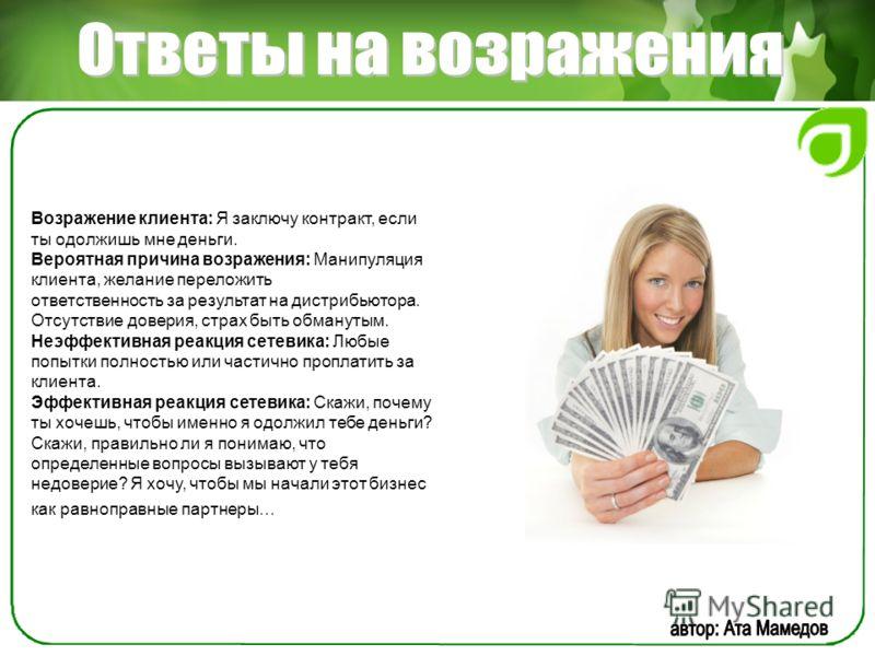 Возражение клиента: Я заключу контракт, если ты одолжишь мне деньги. Вероятная причина возражения: Манипуляция клиента, желание переложить ответственность за результат на дистрибьютора. Отсутствие доверия, страх быть обманутым. Неэффективная реакция