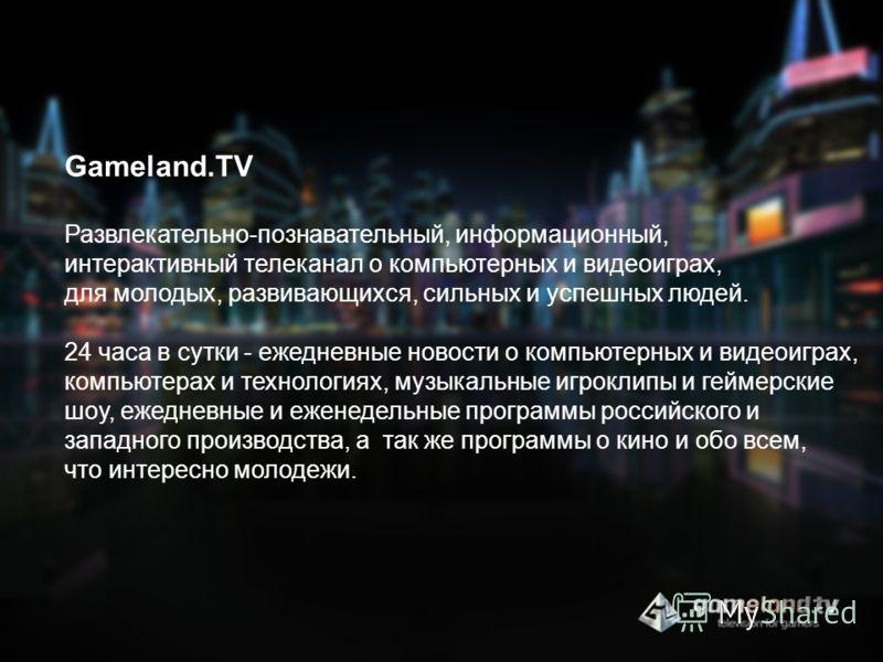 Gameland.TV Развлекательно-познавательный, информационный, интерактивный телеканал о компьютерных и видеоиграх, для молодых, развивающихся, сильных и успешных людей. 24 часа в сутки - ежедневные новости о компьютерных и видеоиграх, компьютерах и техн