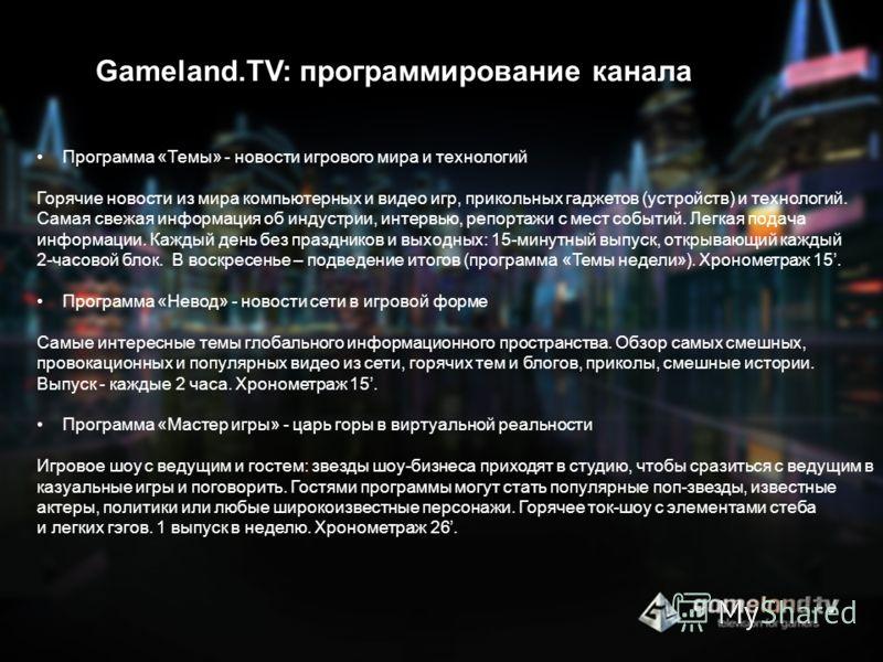 Gameland.TV: программирование канала Программа «Темы» - новости игрового мира и технологий Горячие новости из мира компьютерных и видео игр, прикольных гаджетов (устройств) и технологий. Самая свежая информация об индустрии, интервью, репортажи с мес