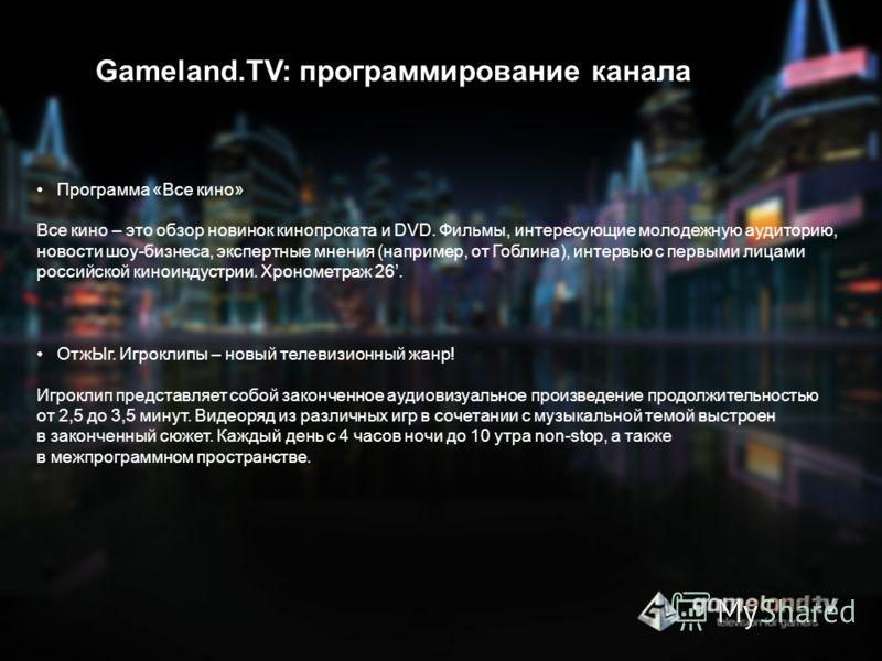 Gameland.TV: программирование канала Программа «Все кино» Все кино – это обзор новинок кинопроката и DVD. Фильмы, интересующие молодежную аудиторию, новости шоу-бизнеса, экспертные мнения (например, от Гоблина), интервью с первыми лицами российской к