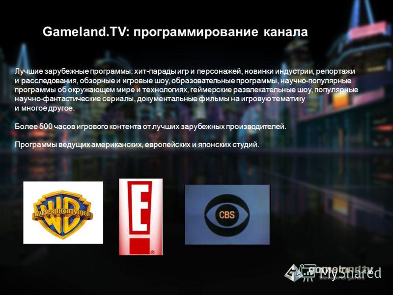 Gameland.TV: программирование канала Лучшие зарубежные программы: хит-парады игр и персонажей, новинки индустрии, репортажи и расследования, обзорные и игровые шоу, образовательные программы, научно-популярные программы об окружающем мире и технологи