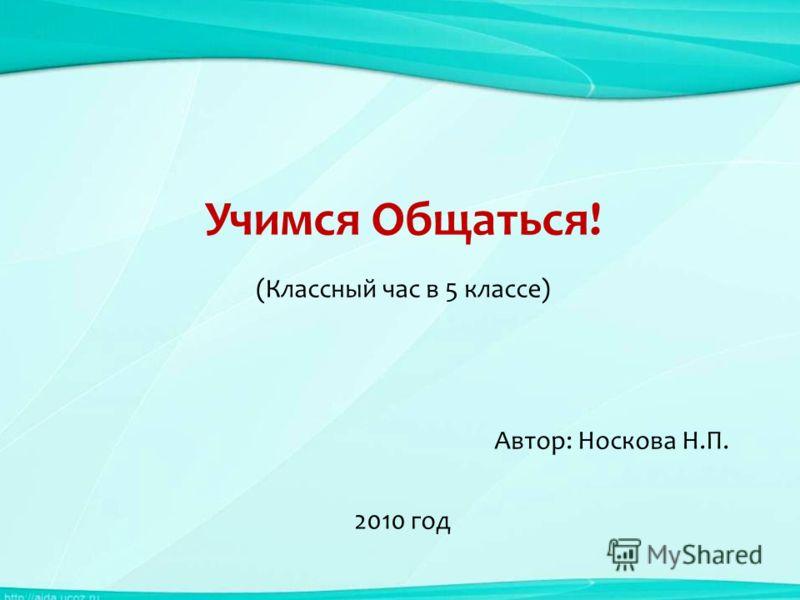 Учимся Общаться! (Классный час в 5 классе) Автор: Носкова Н.П. 2010 год