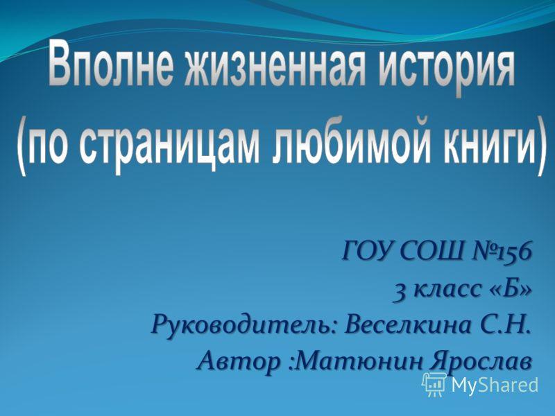 ГОУ СОШ 156 3 класс «Б» 3 класс «Б» Руководитель: Веселкина С.Н. Автор :Матюнин Ярослав