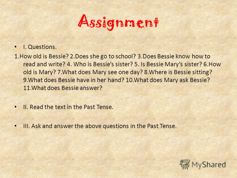 Assignment I. Questions. 1.How old is Bessie? 2.Does she go to school? 3.Does Bessie know how to read and write? 4. Who is Bessies sister? 5. Is Bessie Marys sister? 6.How old is Mary? 7.What does Mary see one day? 8.Where is Bessie sitting? 9.What d