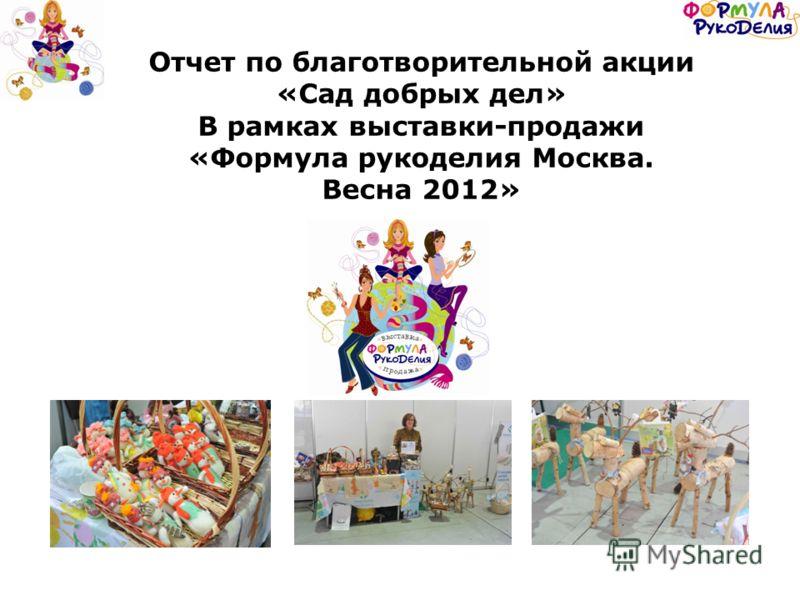 Отчет по благотворительной акции «Сад добрых дел» В рамках выставки-продажи «Формула рукоделия Москва. Весна 2012»