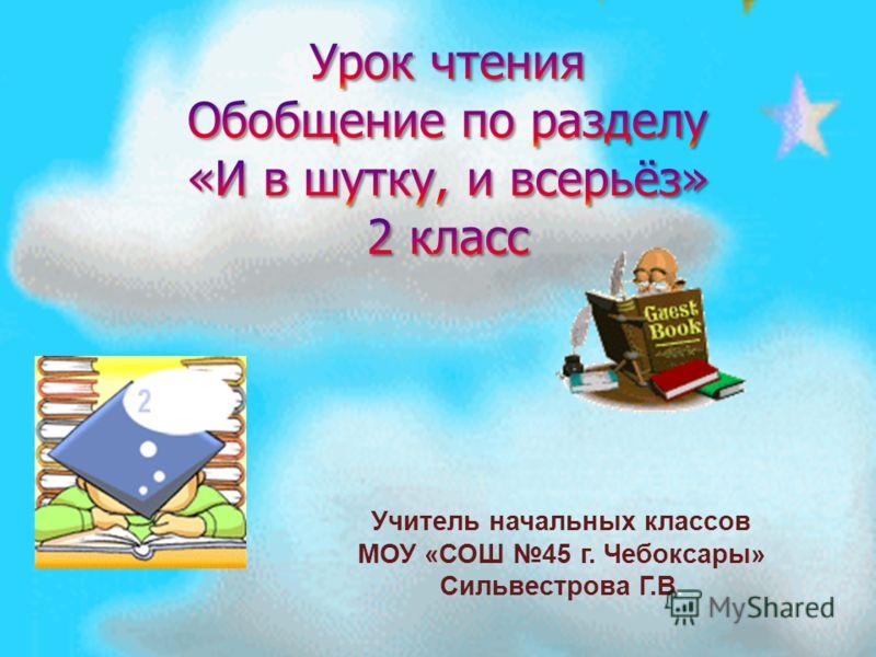 Учитель начальных классов МОУ « СОШ 45 г. Чебоксары » Сильвестрова Г. В.