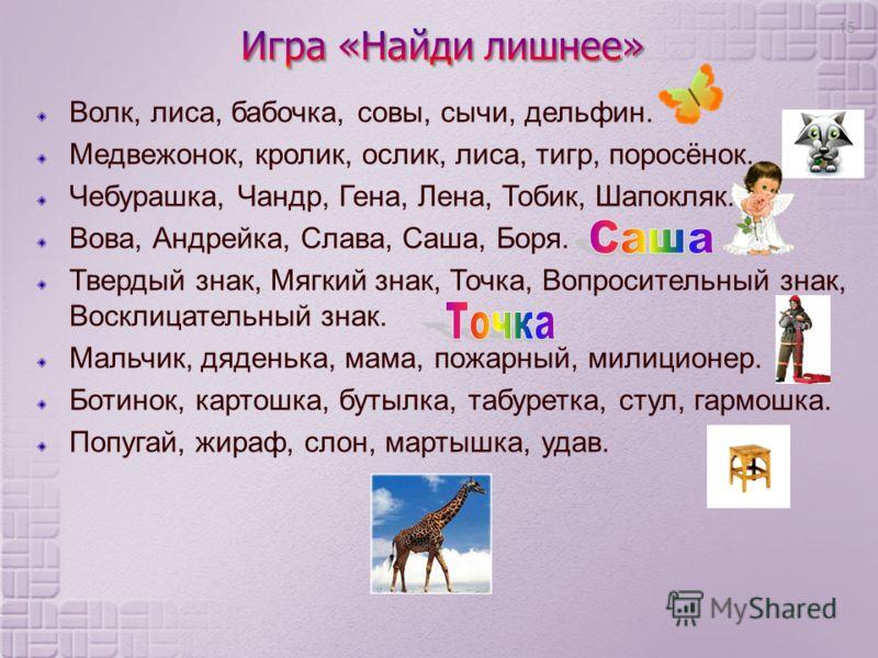 Волк, лиса, бабочка, совы, сычи, дельфин. Медвежонок, кролик, ослик, лиса, тигр, поросёнок. Чебурашка, Чандр, Гена, Лена, Тобик, Шапокляк. Вова, Андрейка, Слава, Саша, Боря. Твердый знак, Мягкий знак, Точка, Вопросительный знак, Восклицательный знак.