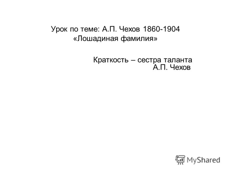 Урок по теме: А.П. Чехов 1860-1904 «Лошадиная фамилия» Краткость – сестра таланта А.П. Чехов