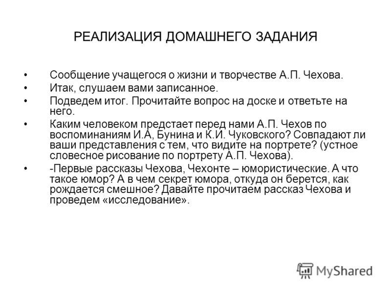 РЕАЛИЗАЦИЯ ДОМАШНЕГО ЗАДАНИЯ Сообщение учащегося о жизни и творчестве А.П. Чехова. Итак, слушаем вами записанное. Подведем итог. Прочитайте вопрос на доске и ответьте на него. Каким человеком предстает перед нами А.П. Чехов по воспоминаниям И.А, Буни