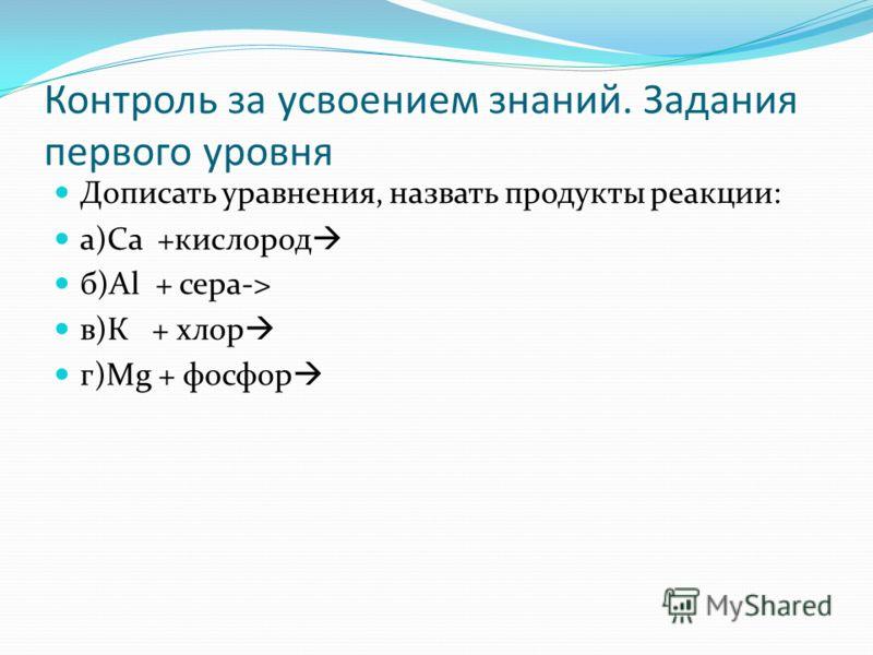 Контроль за усвоением знаний. Задания первого уровня Дописать уравнения, назвать продукты реакции: а)Са +кислород б)Аl + сера-> в)К + хлор г)Мg + фосфор