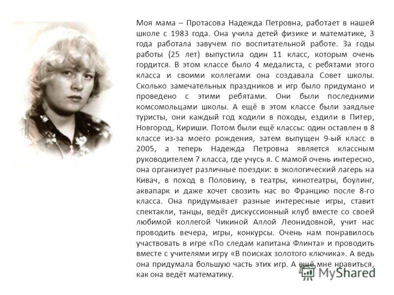 Моя мама – Протасова Надежда Петровна, работает в нашей школе с 1983 года. Она учила детей физике и математике, 3 года работала завучем по воспитательной работе. За годы работы (25 лет) выпустила один 11 класс, которым очень гордится. В этом классе б