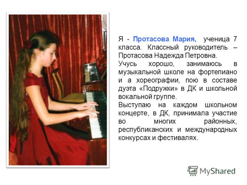 Я - Протасова Мария, ученица 7 класса. Классный руководитель – Протасова Надежда Петровна. Учусь хорошо, занимаюсь в музыкальной школе на фортепиано и а хореографии, пою в составе дуэта «Подружки» в ДК и школьной вокальной группе. Выступаю на каждом