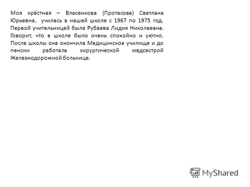 Моя крёстная – Власенкова (Протасова) Светлана Юрьевна, училась в нашей школе с 1967 по 1975 год. Первой учительницей была Рубаева Лидия Николаевна. Говорит, что в школе было очень спокойно и уютно. После школы она окончила Медицинское училище и до п
