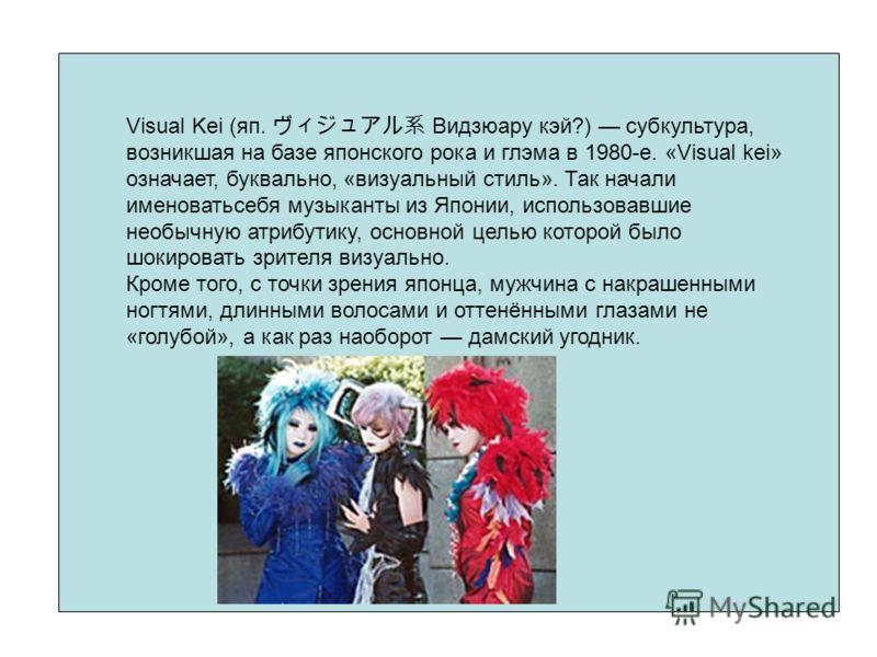 Visual Kei (яп. Видзюару кэй?) субкультура, возникшая на базе японского рока и глэма в 1980-е. «Visual kei» означает, буквально, «визуальный стиль». Так начали именоватьсебя музыканты из Японии, использовавшие необычную атрибутику, основной целью кот