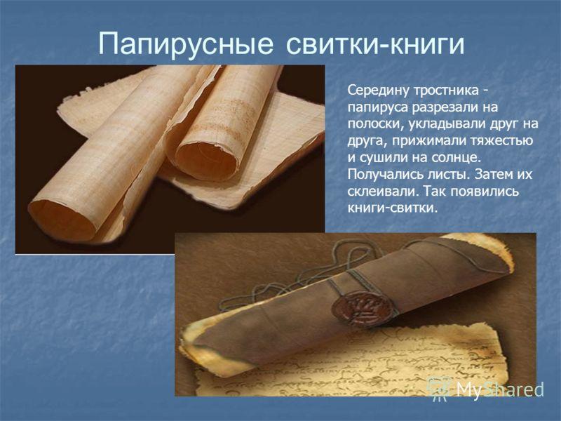 Папирусные свитки-книги Середину тростника - папируса разрезали на полоски, укладывали друг на друга, прижимали тяжестью и сушили на солнце. Получались листы. Затем их склеивали. Так появились книги-свитки.