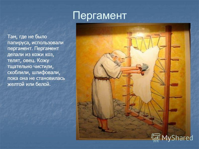 Пергамент Там, где не было папируса, использовали пергамент. Пергамент делали из кожи коз, телят, овец. Кожу тщательно чистили, скоблили, шлифовали, пока она не становилась желтой или белой.