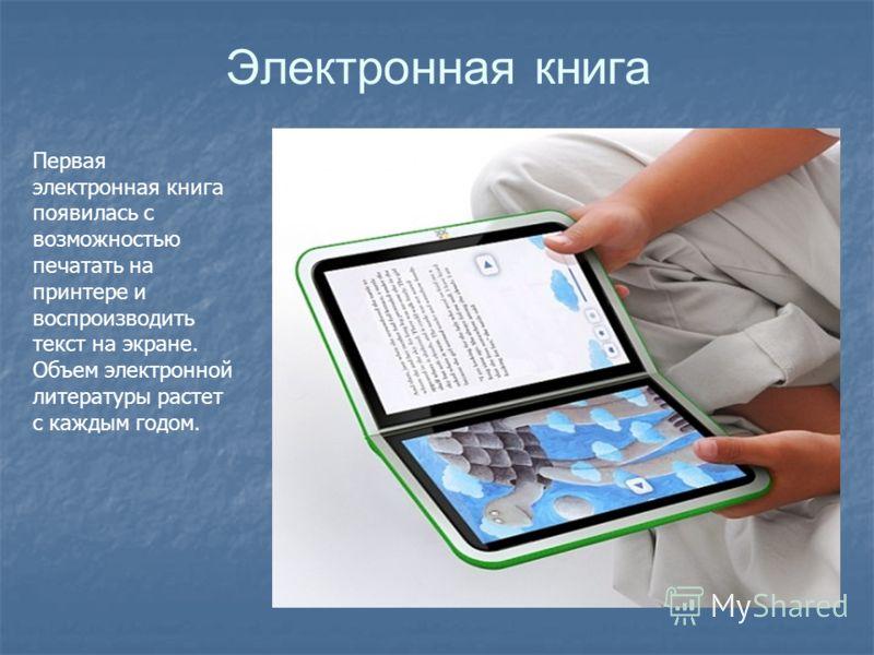 Электронная книга Первая электронная книга появилась с возможностью печатать на принтере и воспроизводить текст на экране. Объем электронной литературы растет с каждым годом.
