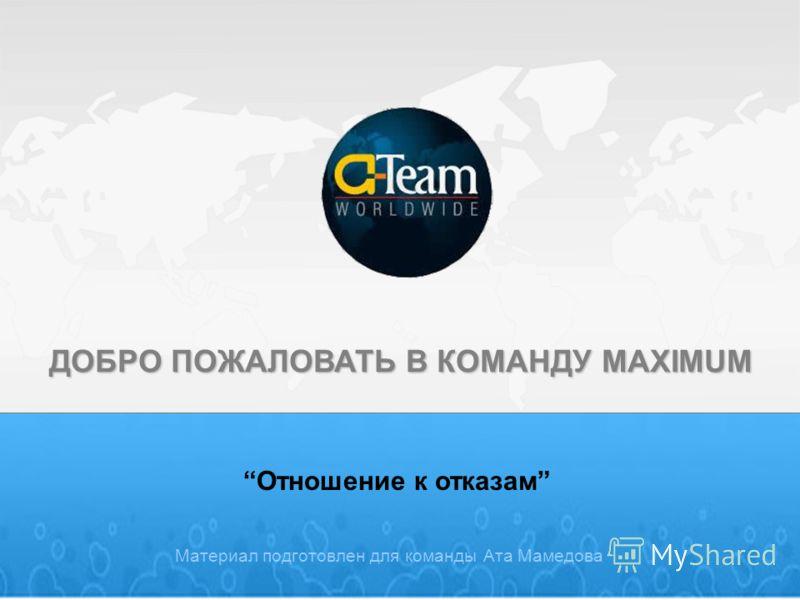Материал подготовлен для команды Ата Мамедова Отношение к отказам ДОБРО ПОЖАЛОВАТЬ В КОМАНДУ MAXIMUM