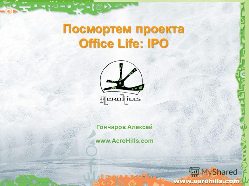 Посмортем проекта Office Life: IPO www.aerohills.com www.AeroHills.com Гончаров Алексей