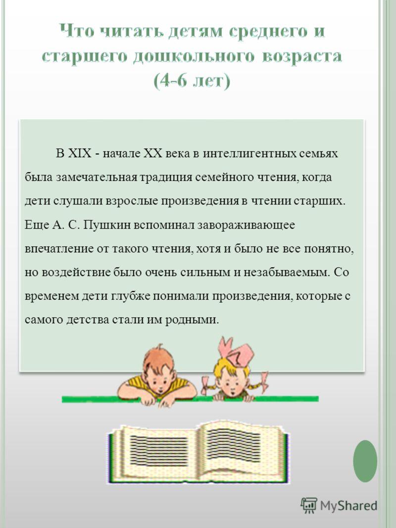 В XIX - начале XX века в интеллигентных семьях была замечательная традиция семейного чтения, когда дети слушали взрослые произведения в чтении старших. Еще А. С. Пушкин вспоминал завораживающее впечатление от такого чтения, хотя и было не все понятно