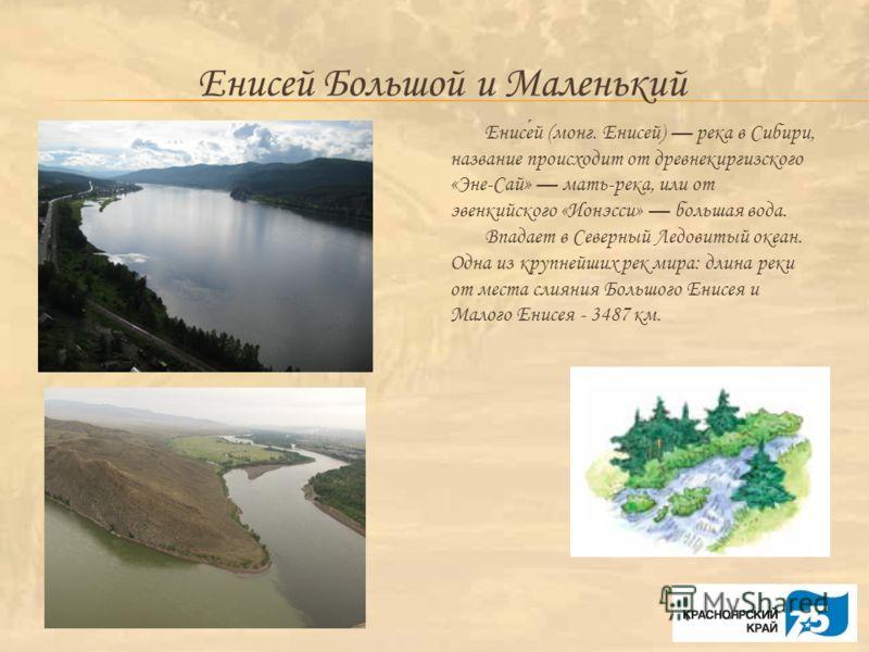 Енисей Большой и Маленький Енисей (монг. Енисей) река в Сибири, название происходит от древнекиргизского «Эне-Сай» мать-река, или от эвенкийского «Ионэсси» большая вода. Впадает в Северный Ледовитый океан. Одна из крупнейших рек мира: длина реки от м