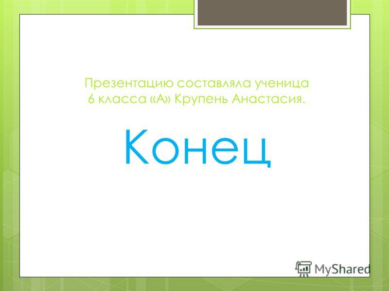 Презентацию составляла ученица 6 класса «А» Крупень Анастасия. Конец
