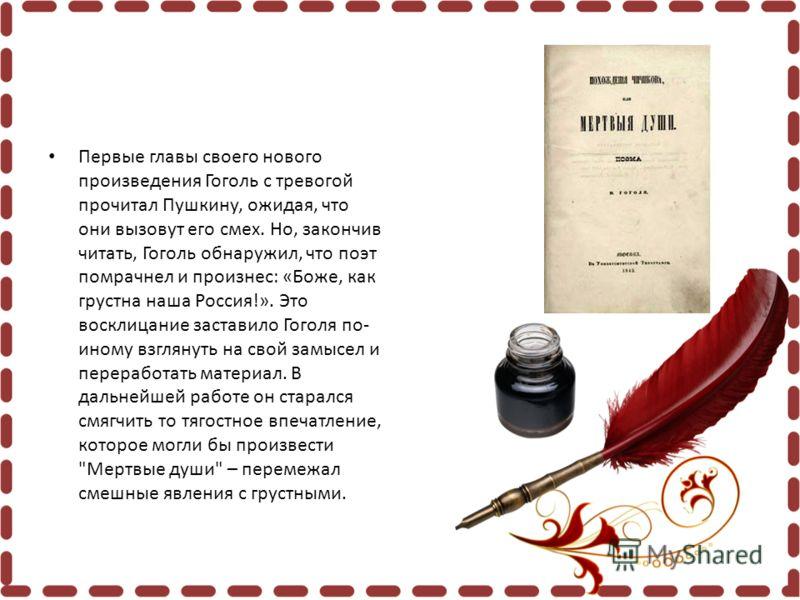Первые главы своего нового произведения Гоголь с тревогой прочитал Пушкину, ожидая, что они вызовут его смех. Но, закончив читать, Гоголь обнаружил, что поэт помрачнел и произнес: «Боже, как грустна наша Россия!». Это восклицание заставило Гоголя по-
