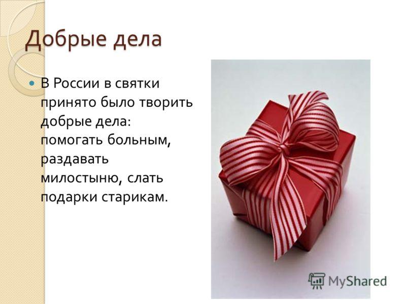 Добрые дела В России в святки принято было творить добрые дела : помогать больным, раздавать милостыню, слать подарки старикам.