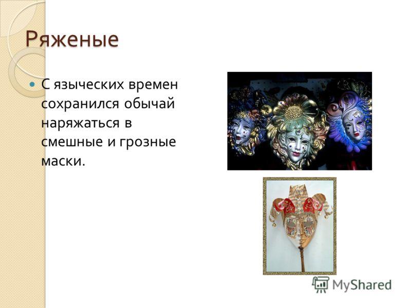 Ряженые С языческих времен сохранился обычай наряжаться в смешные и грозные маски.
