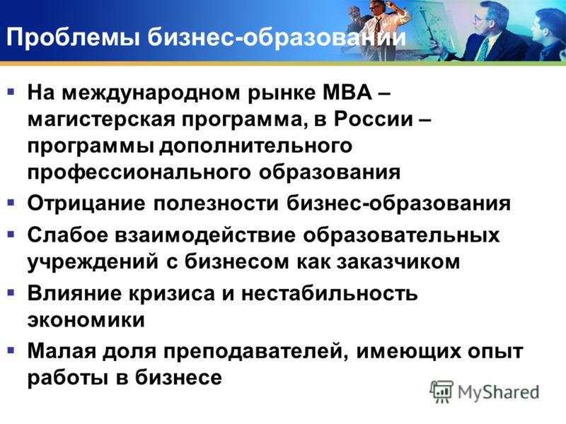 Проблемы бизнес-образовании На международном рынке МВА – магистерская программа, в России – программы дополнительного профессионального образования Отрицание полезности бизнес-образования Слабое взаимодействие образовательных учреждений с бизнесом ка