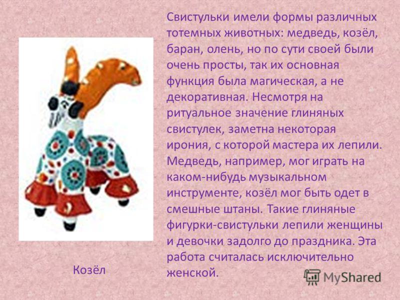 Свистульки имели формы различных тотемных животных: медведь, козёл, баран, олень, но по сути своей были очень просты, так их основная функция была магическая, а не декоративная. Несмотря на ритуальное значение глиняных свистулек, заметна некоторая ир