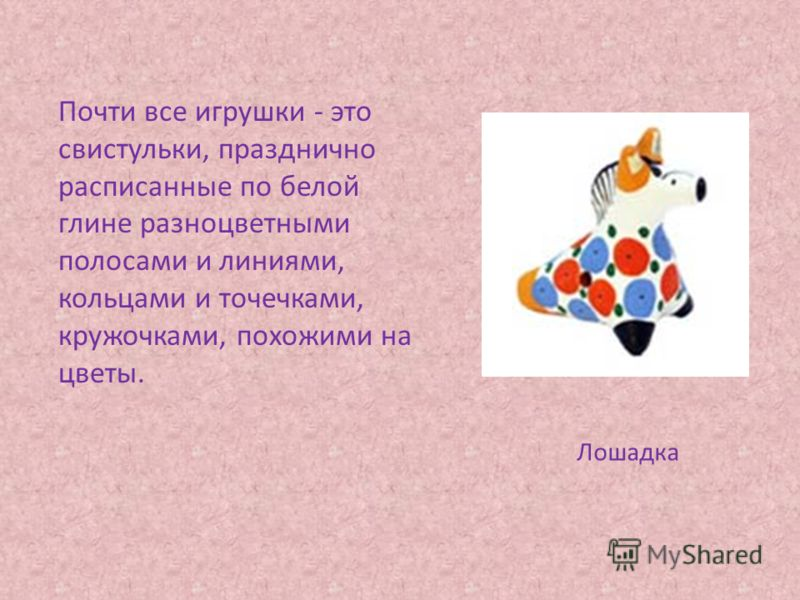 Почти все игрушки - это свистульки, празднично расписанные по белой глине разноцветными полосами и линиями, кольцами и точечками, кружочками, похожими на цветы. Лошадка