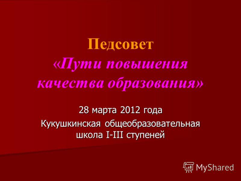 Педсовет «Пути повышения качества образования» 28 марта 2012 года Кукушкинская общеобразовательная школа I-III ступеней