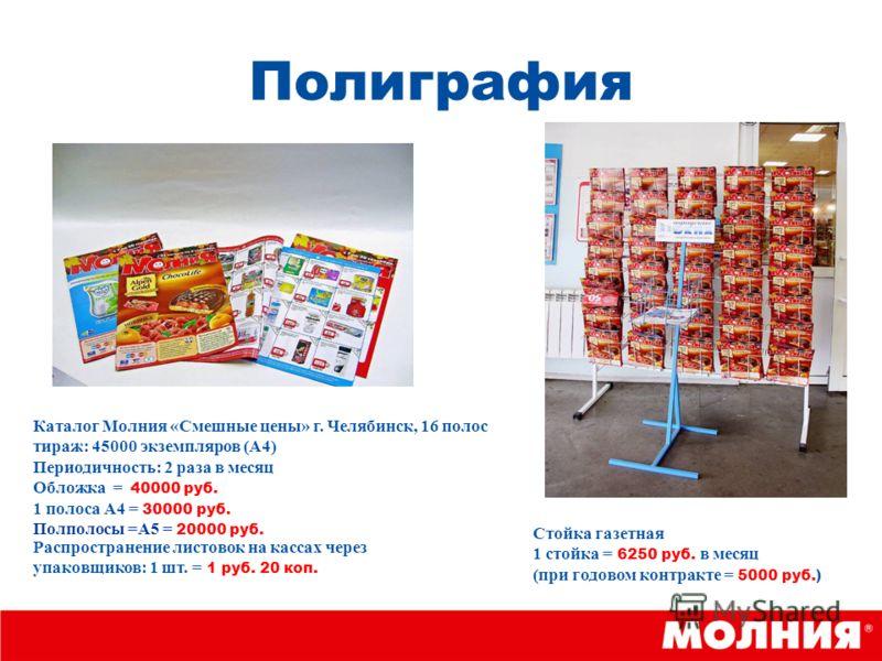 Полиграфия Каталог Молния «Смешные цены» г. Челябинск, 16 полос тираж: 45000 экземпляров (А4) Периодичность: 2 раза в месяц Обложка = 40000 руб. 1 полоса А4 = 30000 руб. Полполосы =А5 = 20000 руб. Стойка газетная 1 стойка = 6250 руб. в месяц (при год