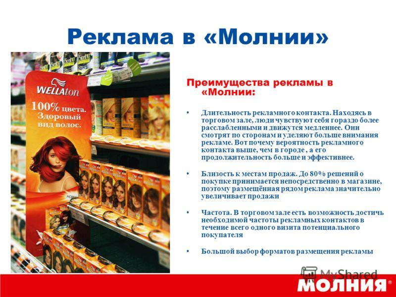 Реклама в «Молнии» Преимущества рекламы в «Молнии: Длительность рекламного контакта. Находясь в торговом зале, люди чувствуют себя гораздо более расслабленными и движутся медленнее. Они смотрят по сторонам и уделяют больше внимания рекламе. Вот почем