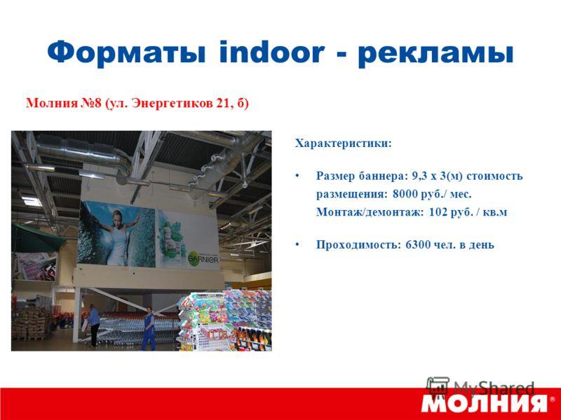 Форматы indoor - рекламы Характеристики: Размер баннера: 9,3 х 3(м) стоимость размещения: 8000 руб./ мес. Монтаж/демонтаж: 102 руб. / кв.м Проходимость: 6300 чел. в день Молния 8 (ул. Энергетиков 21, б)