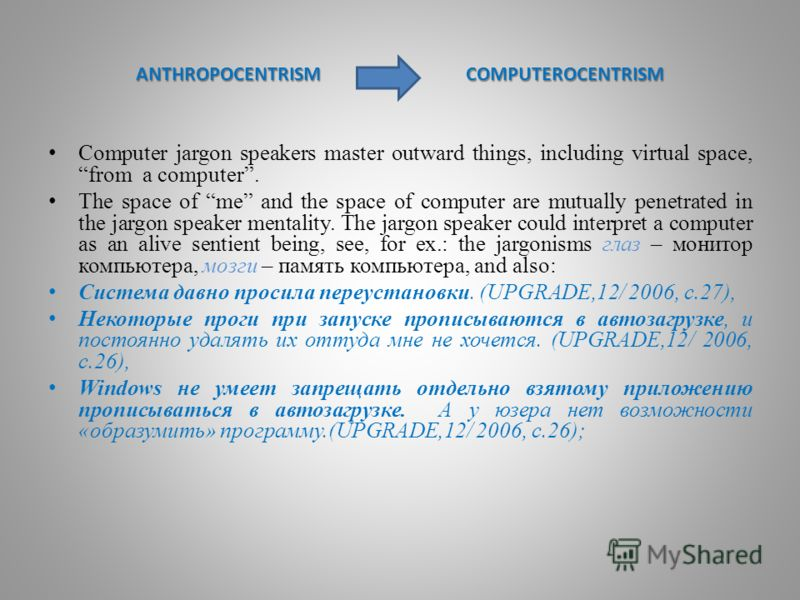 АNTHROPOCENTRISM CОMPUTEROCENTRISM Computer jargon speakers master outward things, including virtual space, from a computer. The space of me and the space of computer are mutually penetrated in the jargon speaker mentality. The jargon speaker could i