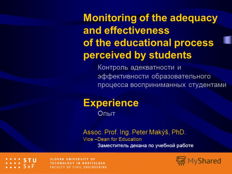 Monitoring of the adequacy and effectiveness of the educational process perceived by students Контроль адекватности и эффективности образовательного процесса восприниманныx студентами Experience Опыт Assoc. Prof. Ing. Peter Makýš, PhD. Vice –Dean for