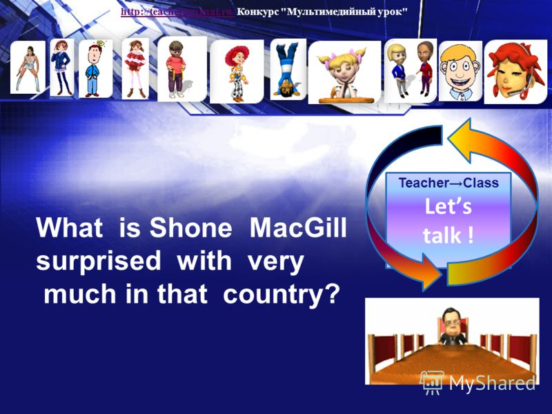 Teacher Class Lets talk ! What is Shone MacGill surprised with very much in that country? http://teacherjournal.ru/http://teacherjournal.ru/ Конкурс Мультимедийный урок