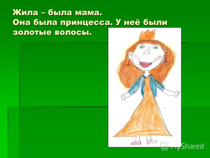 Жила – была мама. Она была принцесса. У неё были золотые волосы.