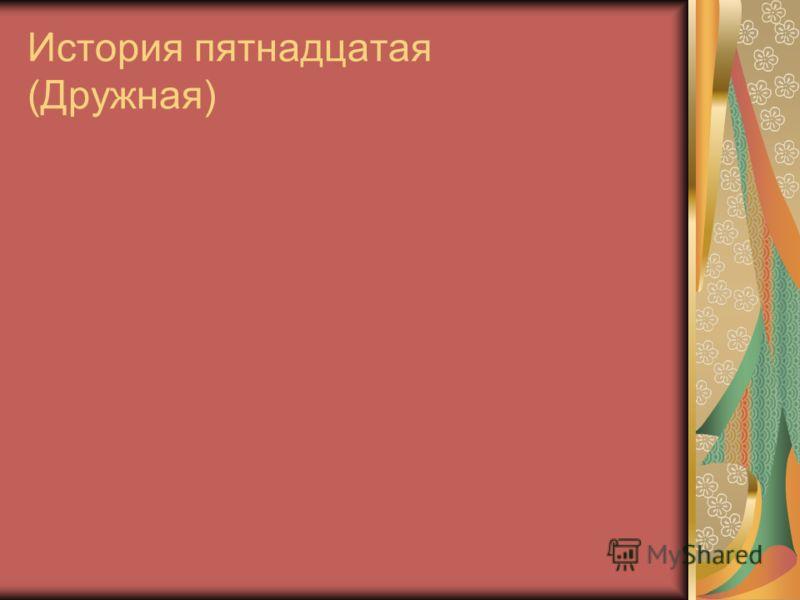 История пятнадцатая (Дружная)